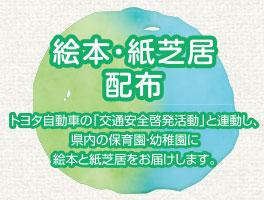 絵本・紙芝居配布 トヨタ自動車の「交通安全啓発活動」と連動し、県内の保育園・幼稚園に絵本と紙芝居をお届けします。