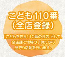 こども110番(全店登録) 「こどもを守る110番のお店」として、全店舗で地域の子供たちの見守り活動を行います。